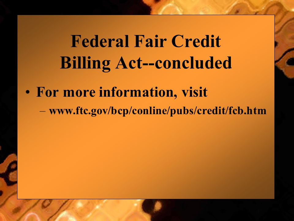 Federal Fair Credit Billing Act--concluded For more information, visit –www.ftc.gov/bcp/conline/pubs/credit/fcb.htm