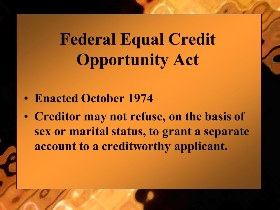 Federal Equal Credit Opportunity Act Enacted October 1974 Creditor may not refuse, on the basis of sex or marital status, to grant a separate account to a creditworthy applicant.