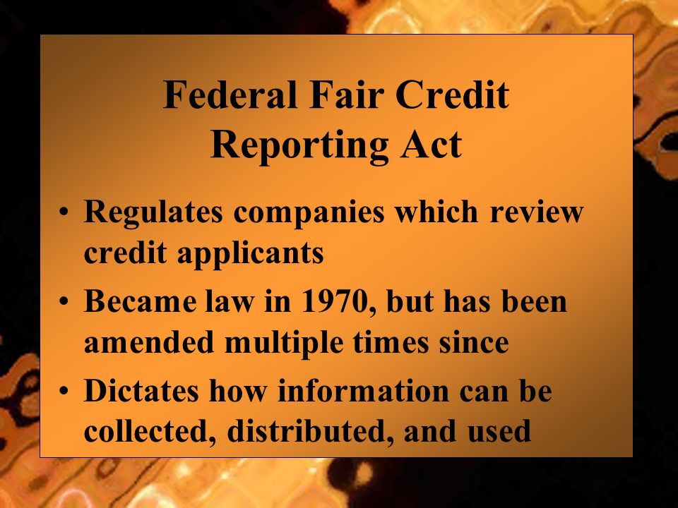 Federal Fair Credit Reporting Act Regulates companies which review credit applicants Became law in 1970, but has been amended multiple times since Dictates how information can be collected, distributed, and used