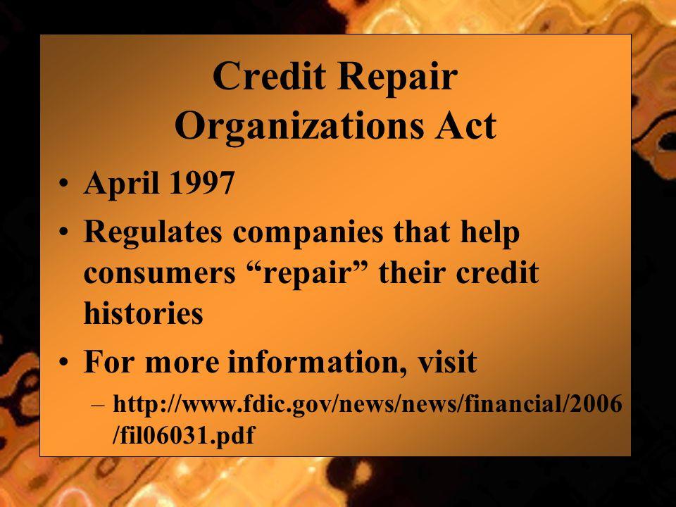 "Credit Repair Organizations Act April 1997 Regulates companies that help consumers ""repair"" their credit histories For more information, visit –http:/"