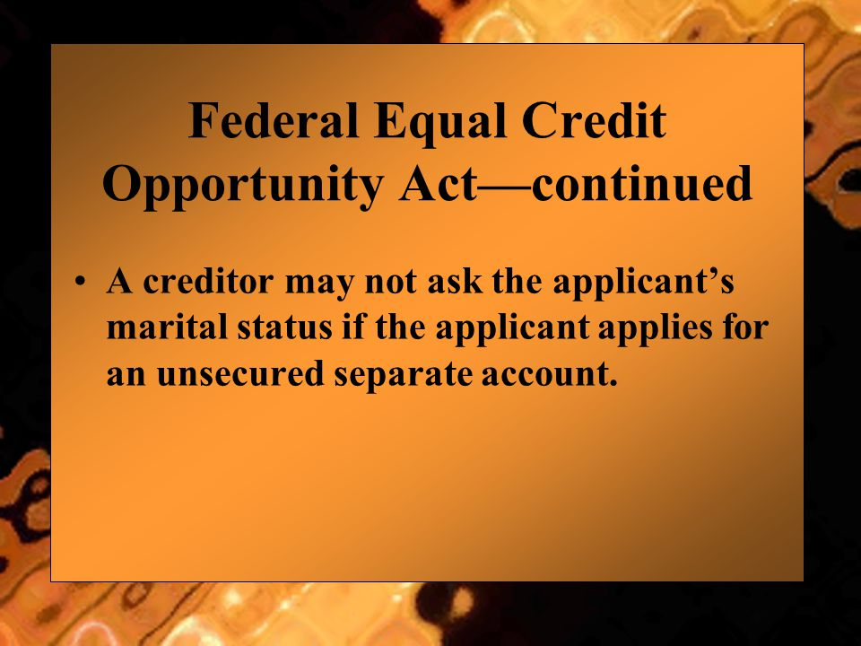 Federal Equal Credit Opportunity Act—continued A creditor may not ask the applicant's marital status if the applicant applies for an unsecured separat