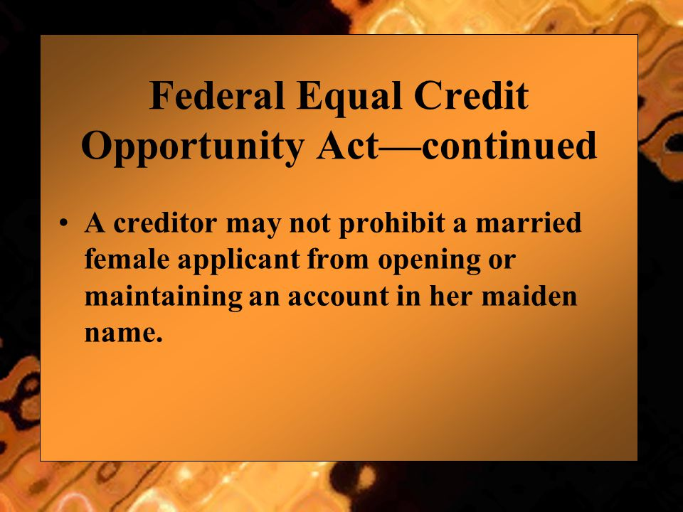 Federal Equal Credit Opportunity Act—continued A creditor may not prohibit a married female applicant from opening or maintaining an account in her ma