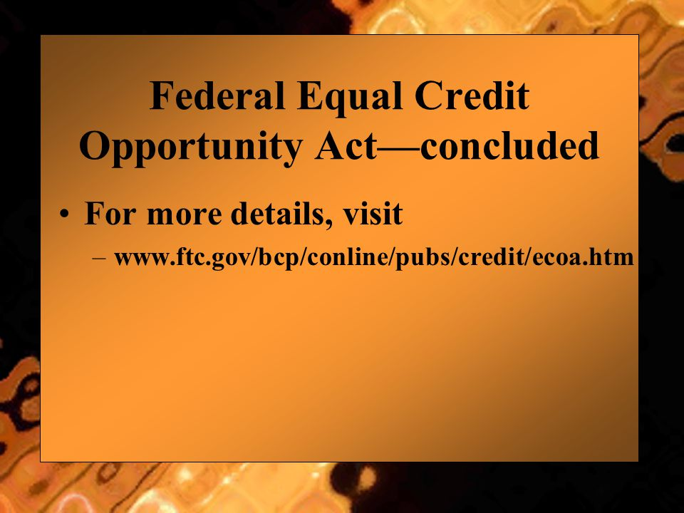 Federal Equal Credit Opportunity Act—concluded For more details, visit –www.ftc.gov/bcp/conline/pubs/credit/ecoa.htm