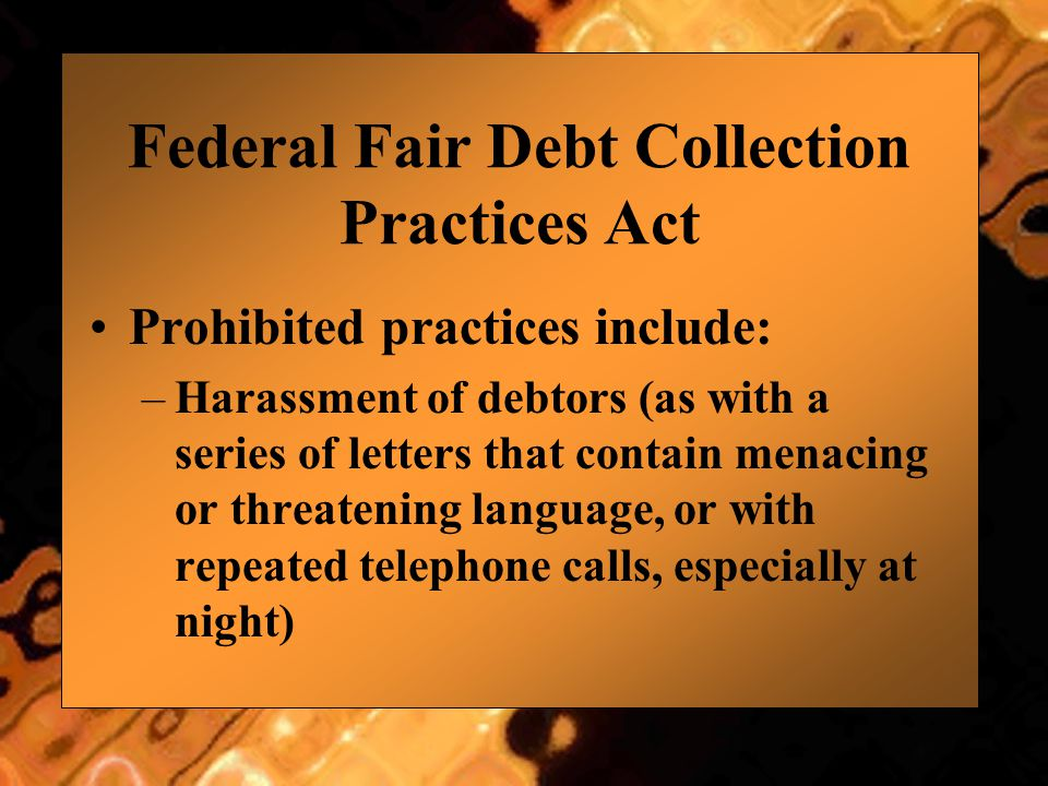 Federal Fair Debt Collection Practices Act Prohibited practices include: –Harassment of debtors (as with a series of letters that contain menacing or
