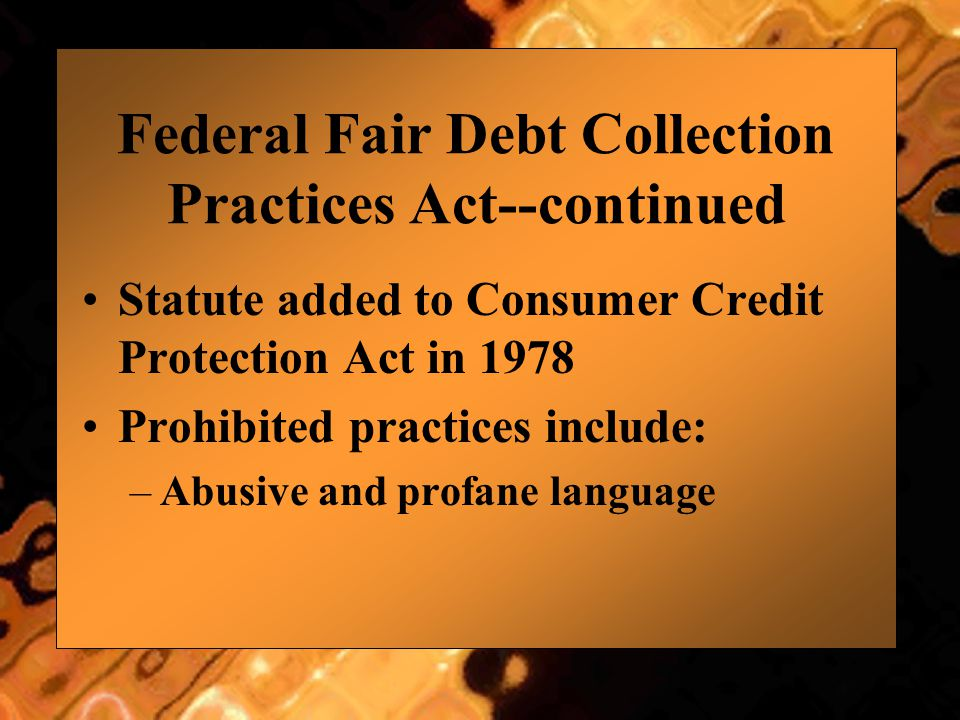 Federal Fair Debt Collection Practices Act--continued Statute added to Consumer Credit Protection Act in 1978 Prohibited practices include: –Abusive and profane language