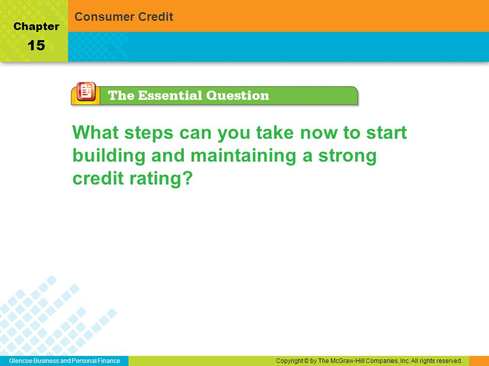 Glencoe Business and Personal FinanceCopyright © by The McGraw-Hill Companies, Inc. All rights reserved. Chapter 15 Consumer Credit What steps can you