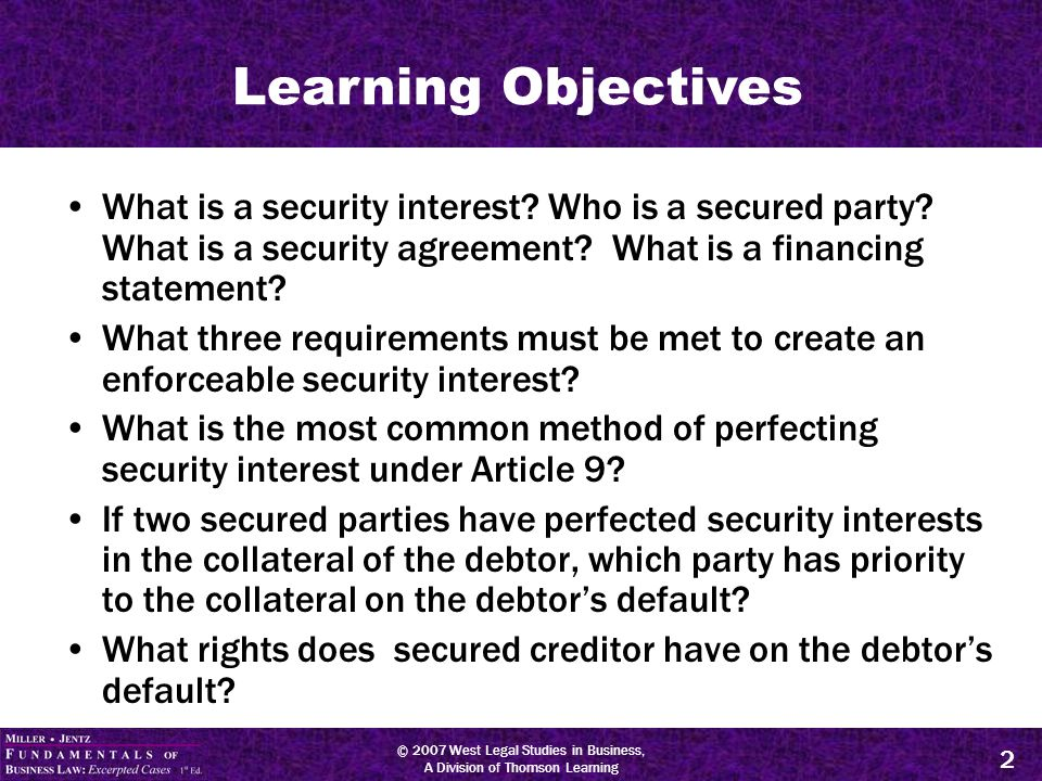 © 2007 West Legal Studies in Business, A Division of Thomson Learning 3 Terminology Secured Party: creditor who has a security interest in debtor's collateral.