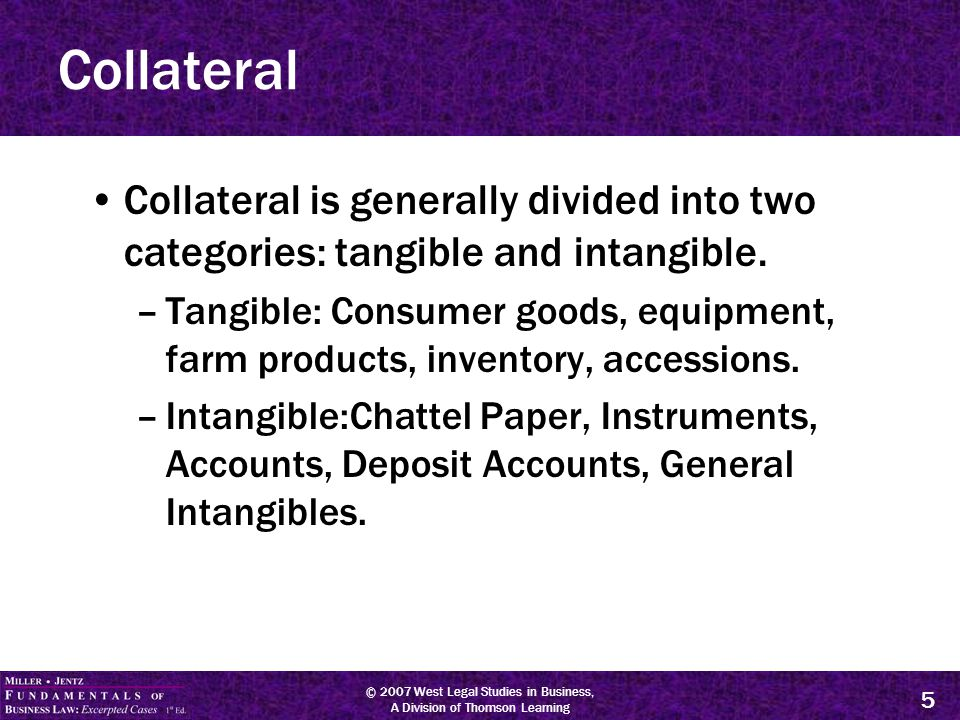 © 2007 West Legal Studies in Business, A Division of Thomson Learning 5 Collateral Collateral is generally divided into two categories: tangible and intangible.