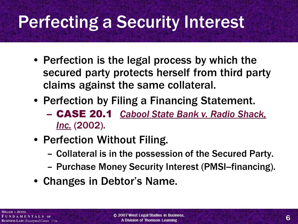 © 2007 West Legal Studies in Business, A Division of Thomson Learning 6 Perfecting a Security Interest Perfection is the legal process by which the secured party protects herself from third party claims against the same collateral.