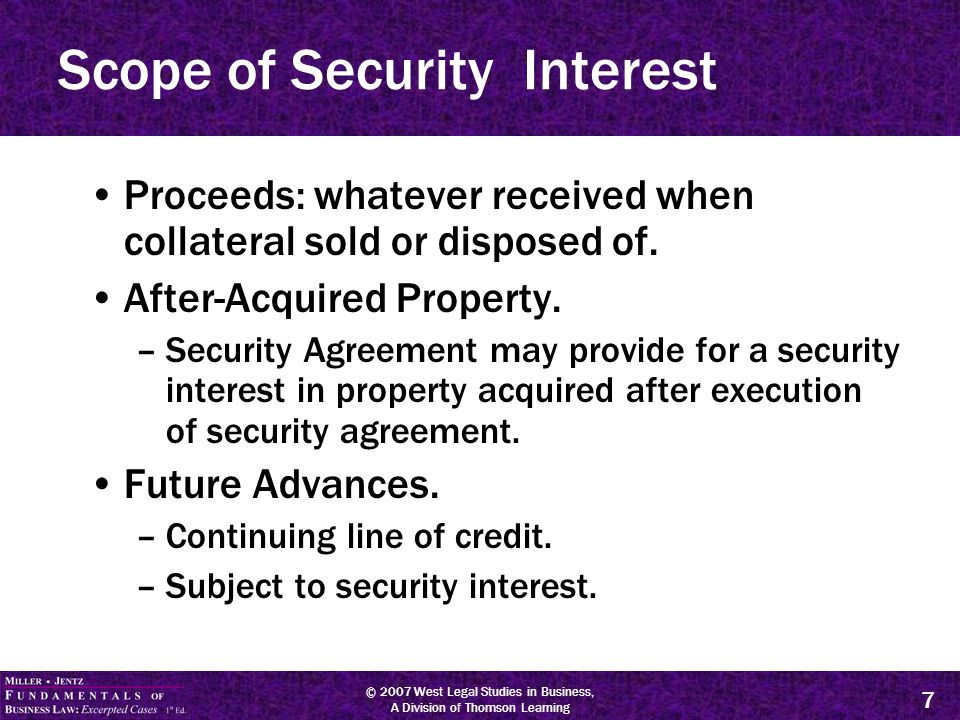 © 2007 West Legal Studies in Business, A Division of Thomson Learning 8 Scope of Security Interest Floating Liens –Security interest in proceeds in after-acquired property, or –Collateral subject to future advances.
