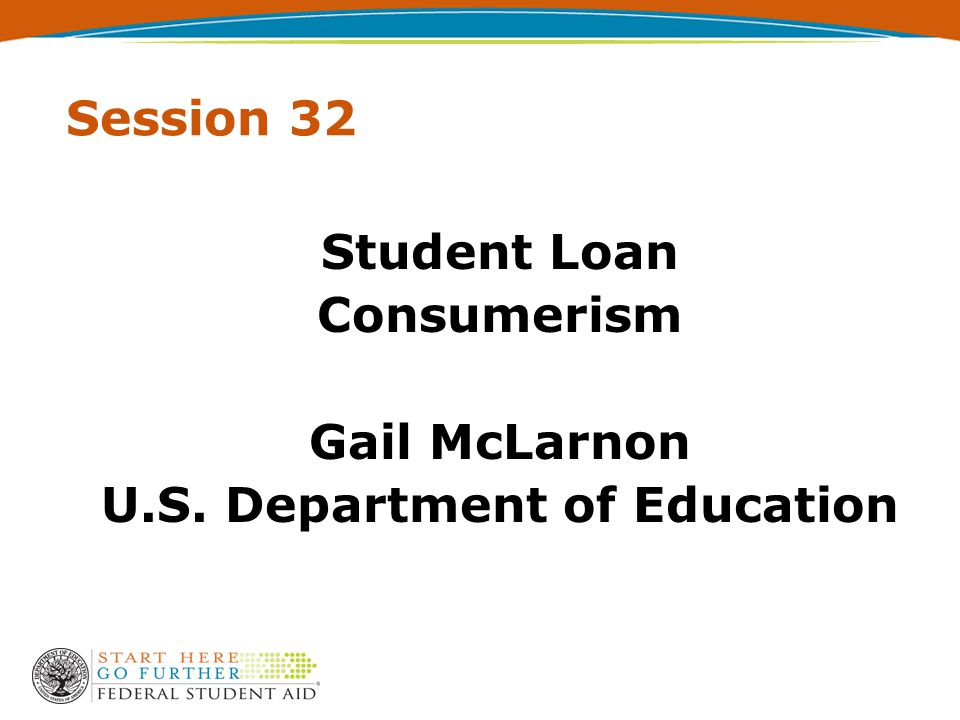 Session 32 Student Loan Consumerism Gail McLarnon U.S. Department of Education