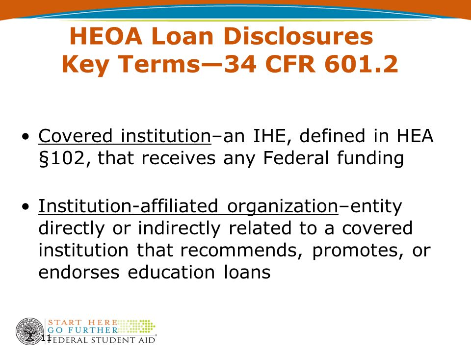 HEOA Loan Disclosures Key Terms—34 CFR 601.2 Covered institution–an IHE, defined in HEA §102, that receives any Federal funding Institution-affiliated