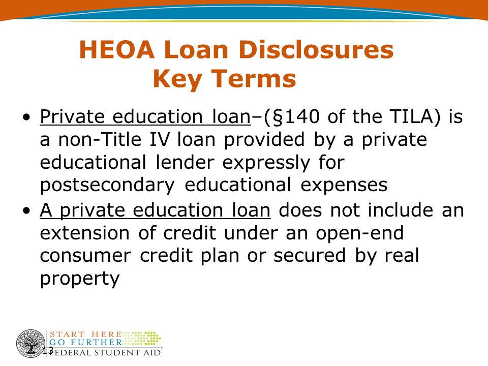 HEOA Loan Disclosures Key Terms Private education loan–(§140 of the TILA) is a non-Title IV loan provided by a private educational lender expressly fo