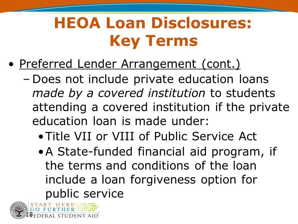 HEOA Loan Disclosures: Key Terms Preferred Lender Arrangement (cont.) –Does not include private education loans made by a covered institution to stude