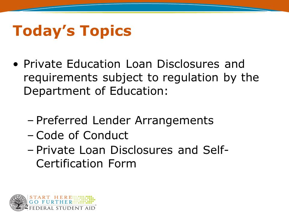Today's Topics Private Education Loan Disclosures and requirements subject to regulation by the Department of Education: –Preferred Lender Arrangements –Code of Conduct –Private Loan Disclosures and Self- Certification Form 2