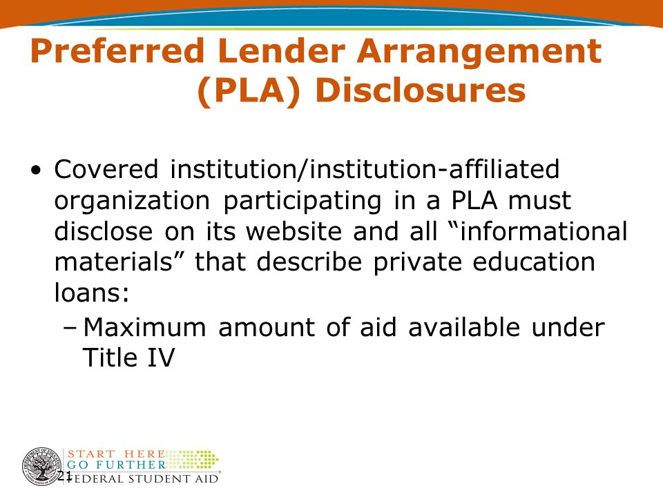 Preferred Lender Arrangement (PLA) Disclosures Covered institution/institution-affiliated organization participating in a PLA must disclose on its website and all informational materials that describe private education loans: –Maximum amount of aid available under Title IV 21