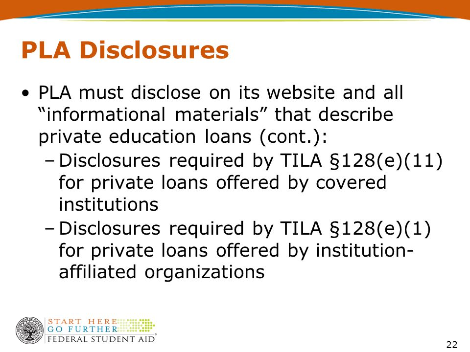 PLA Disclosures PLA must disclose on its website and all informational materials that describe private education loans (cont.): –Disclosures required by TILA §128(e)(11) for private loans offered by covered institutions –Disclosures required by TILA §128(e)(1) for private loans offered by institution- affiliated organizations 22