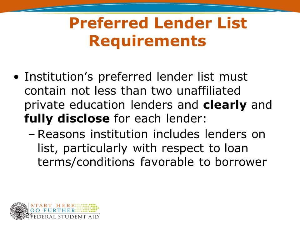 Preferred Lender List Requirements Institution's preferred lender list must contain not less than two unaffiliated private education lenders and clearly and fully disclose for each lender: –Reasons institution includes lenders on list, particularly with respect to loan terms/conditions favorable to borrower 24