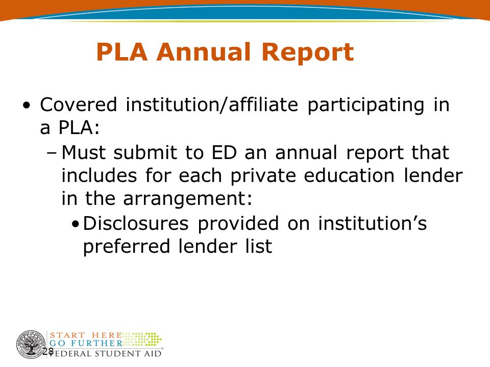 PLA Annual Report Covered institution/affiliate participating in a PLA: –Must submit to ED an annual report that includes for each private education lender in the arrangement: Disclosures provided on institution's preferred lender list 28