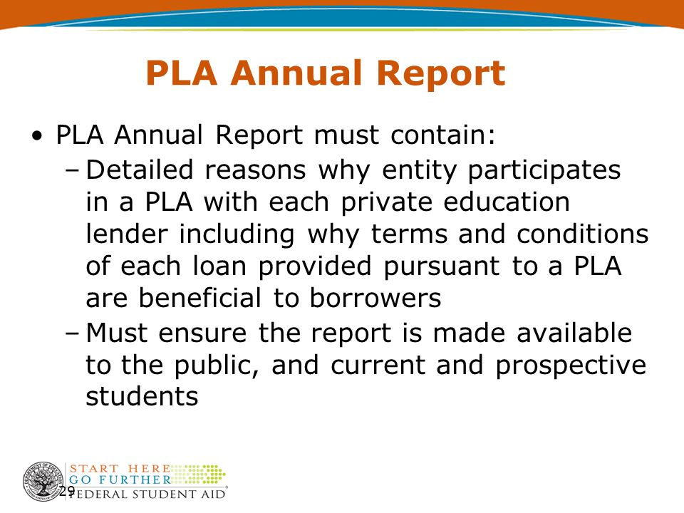 PLA Annual Report PLA Annual Report must contain: –Detailed reasons why entity participates in a PLA with each private education lender including why terms and conditions of each loan provided pursuant to a PLA are beneficial to borrowers –Must ensure the report is made available to the public, and current and prospective students 29
