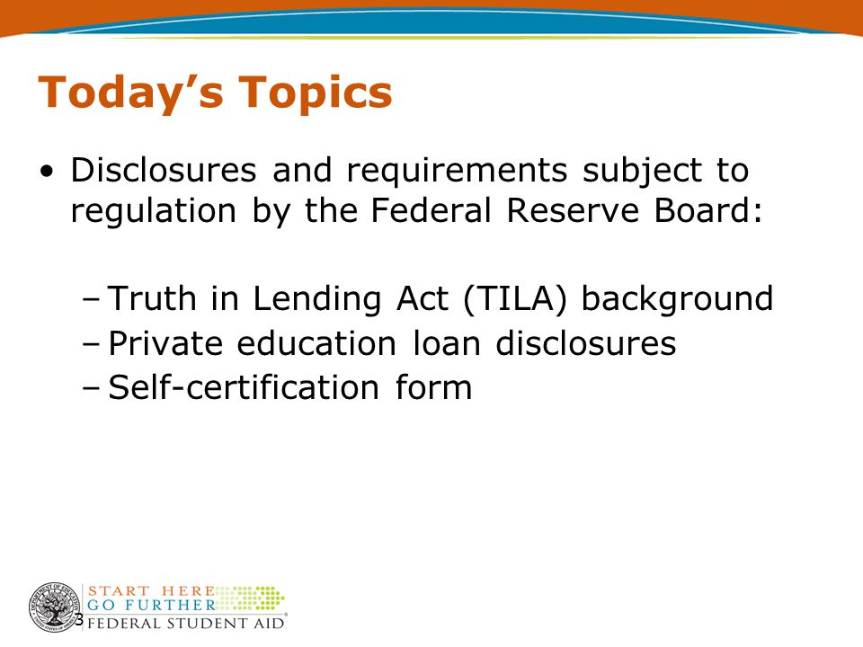 Today's Topics Disclosures and requirements subject to regulation by the Federal Reserve Board: –Truth in Lending Act (TILA) background –Private education loan disclosures –Self-certification form 3