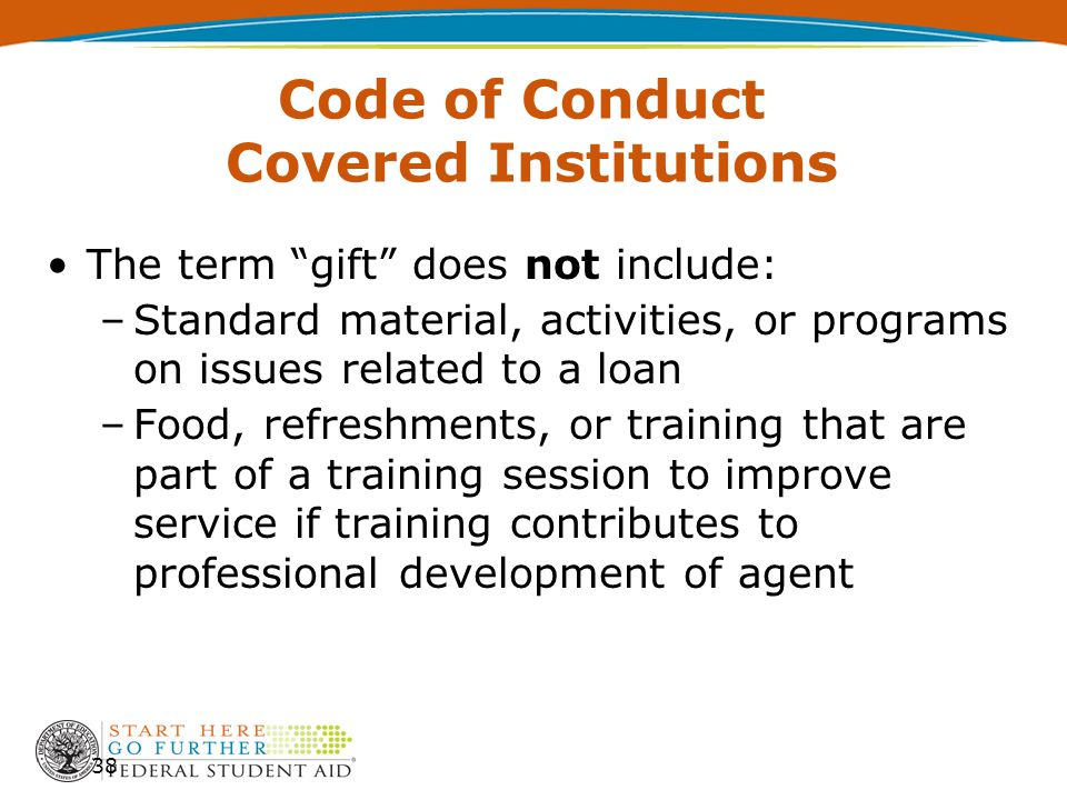 Code of Conduct Covered Institutions The term gift does not include: –Standard material, activities, or programs on issues related to a loan –Food, refreshments, or training that are part of a training session to improve service if training contributes to professional development of agent 38