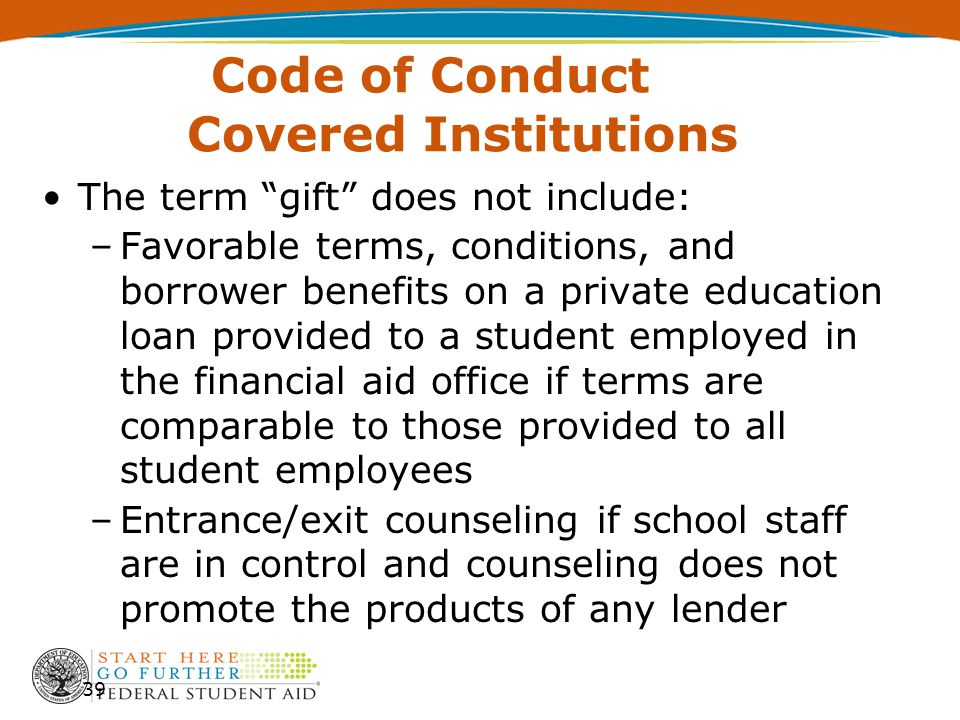 Code of Conduct Covered Institutions The term gift does not include: –Favorable terms, conditions, and borrower benefits on a private education loan provided to a student employed in the financial aid office if terms are comparable to those provided to all student employees –Entrance/exit counseling if school staff are in control and counseling does not promote the products of any lender 39