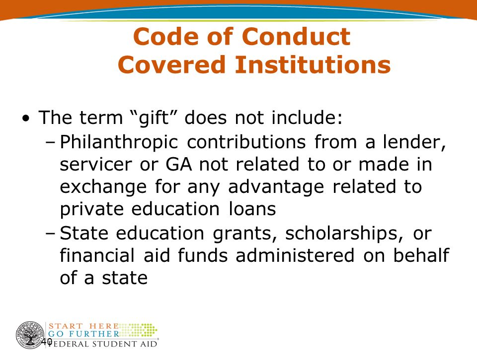 """Code of Conduct Covered Institutions The term """"gift"""" does not include: –Philanthropic contributions from a lender, servicer or GA not related to or ma"""