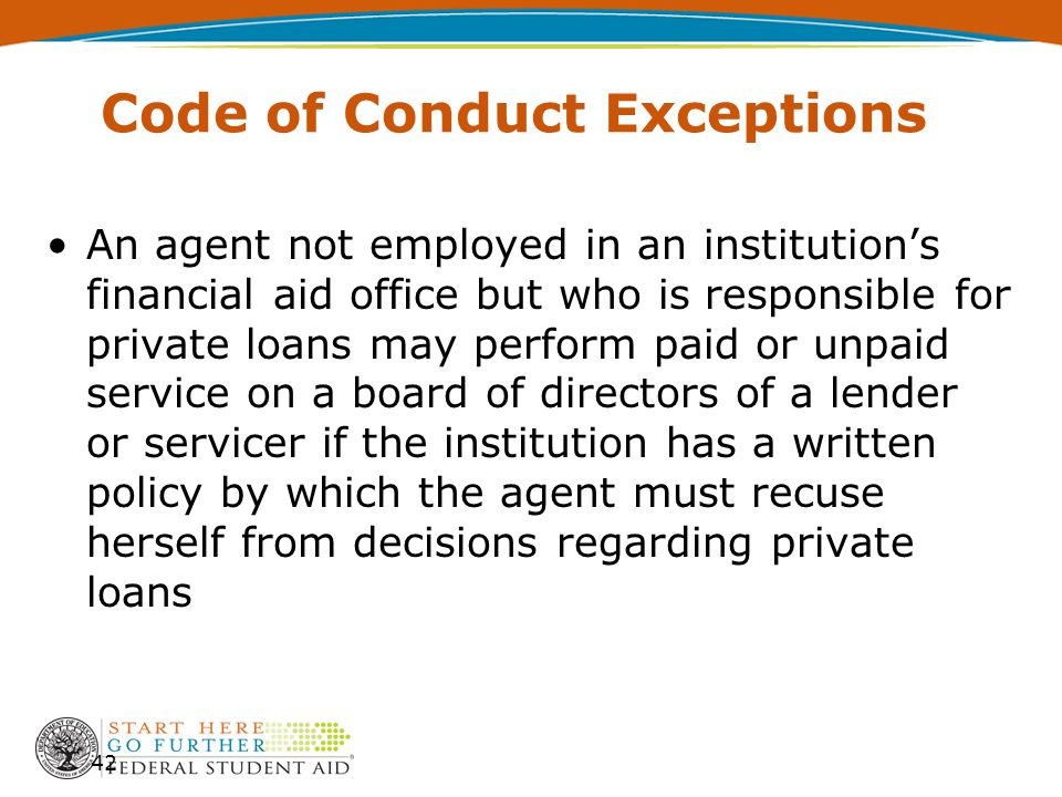 Code of Conduct Exceptions An agent not employed in an institution's financial aid office but who is responsible for private loans may perform paid or unpaid service on a board of directors of a lender or servicer if the institution has a written policy by which the agent must recuse herself from decisions regarding private loans 42