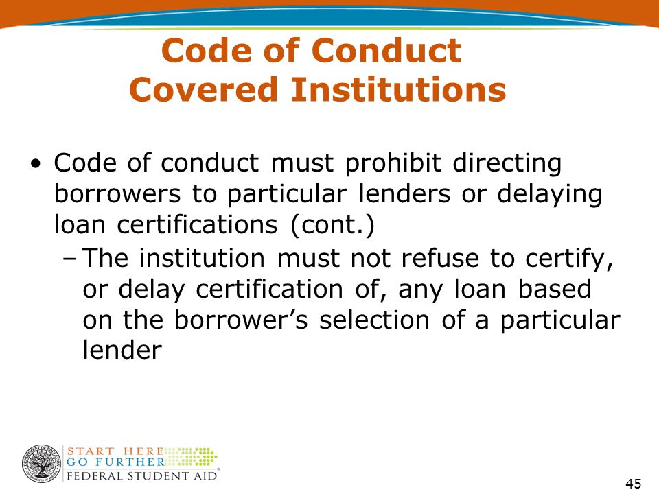 Code of Conduct Covered Institutions Code of conduct must prohibit directing borrowers to particular lenders or delaying loan certifications (cont.) –