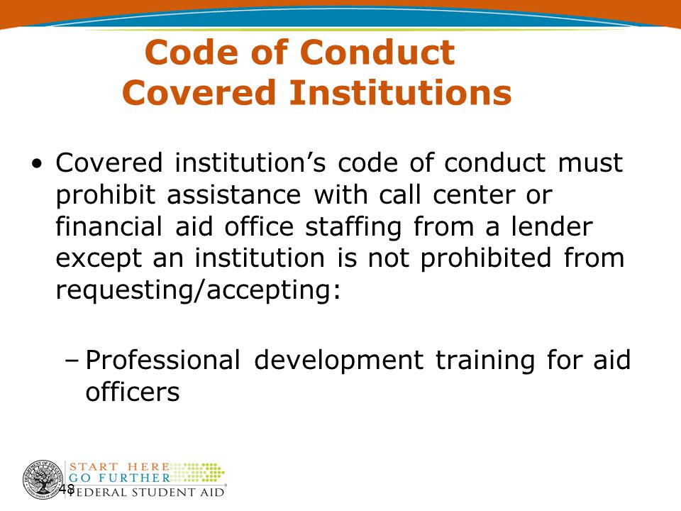 Code of Conduct Covered Institutions Covered institution's code of conduct must prohibit assistance with call center or financial aid office staffing from a lender except an institution is not prohibited from requesting/accepting: –Professional development training for aid officers 48
