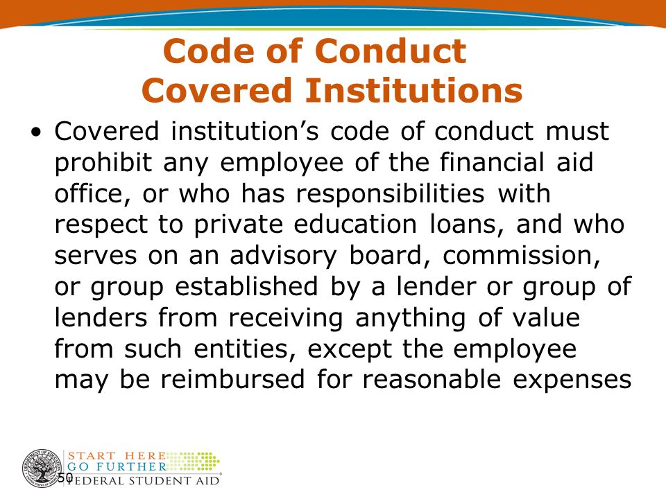 Code of Conduct Covered Institutions 50 Covered institution's code of conduct must prohibit any employee of the financial aid office, or who has responsibilities with respect to private education loans, and who serves on an advisory board, commission, or group established by a lender or group of lenders from receiving anything of value from such entities, except the employee may be reimbursed for reasonable expenses
