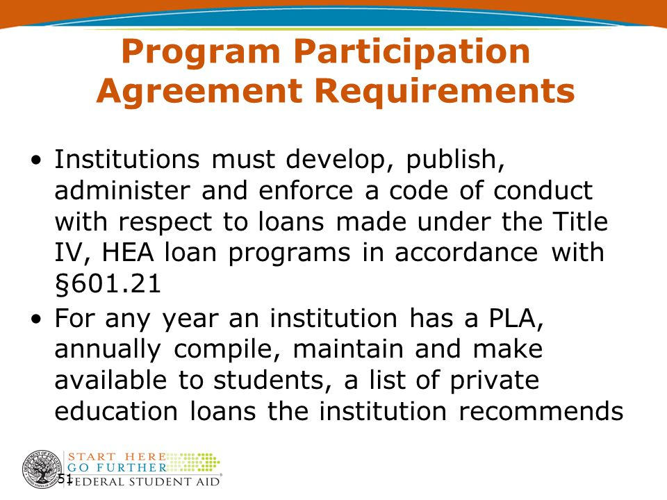 Program Participation Agreement Requirements Institutions must develop, publish, administer and enforce a code of conduct with respect to loans made under the Title IV, HEA loan programs in accordance with §601.21 For any year an institution has a PLA, annually compile, maintain and make available to students, a list of private education loans the institution recommends 51