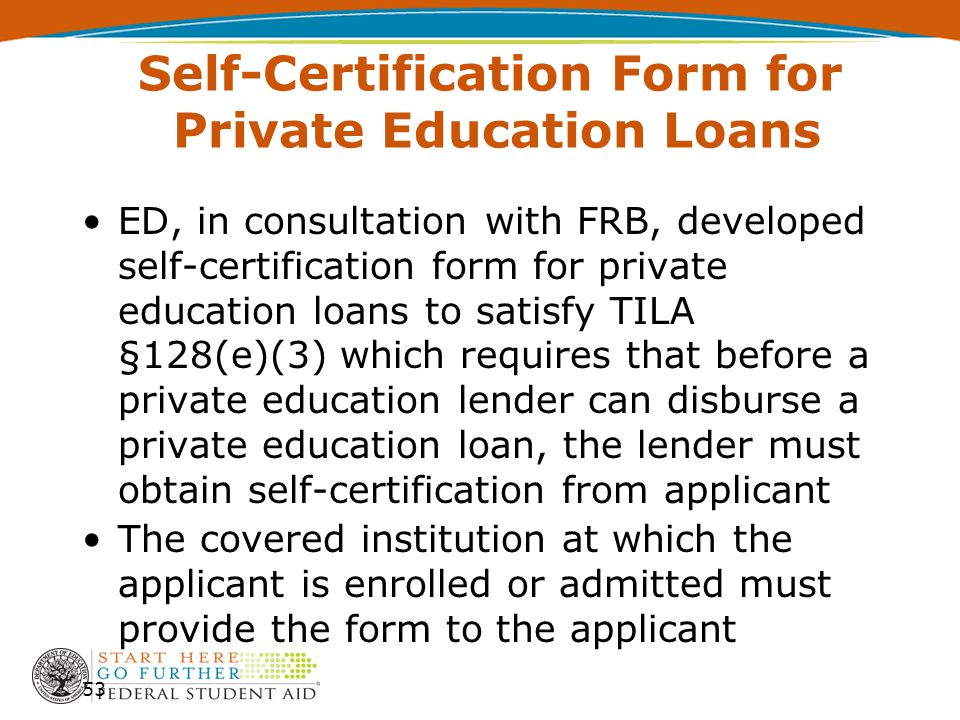 Self-Certification Form for Private Education Loans ED, in consultation with FRB, developed self-certification form for private education loans to satisfy TILA §128(e)(3) which requires that before a private education lender can disburse a private education loan, the lender must obtain self-certification from applicant The covered institution at which the applicant is enrolled or admitted must provide the form to the applicant 53