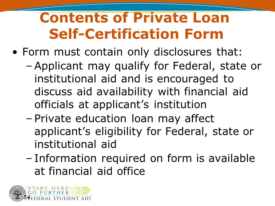 Contents of Private Loan Self-Certification Form Form must contain only disclosures that: –Applicant may qualify for Federal, state or institutional aid and is encouraged to discuss aid availability with financial aid officials at applicant's institution –Private education loan may affect applicant's eligibility for Federal, state or institutional aid –Information required on form is available at financial aid office 54