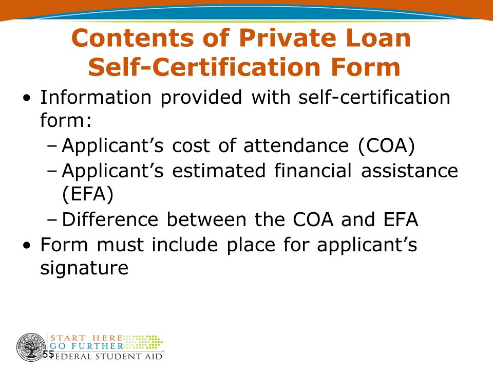 Contents of Private Loan Self-Certification Form Information provided with self-certification form: –Applicant's cost of attendance (COA) –Applicant's estimated financial assistance (EFA) –Difference between the COA and EFA Form must include place for applicant's signature 55