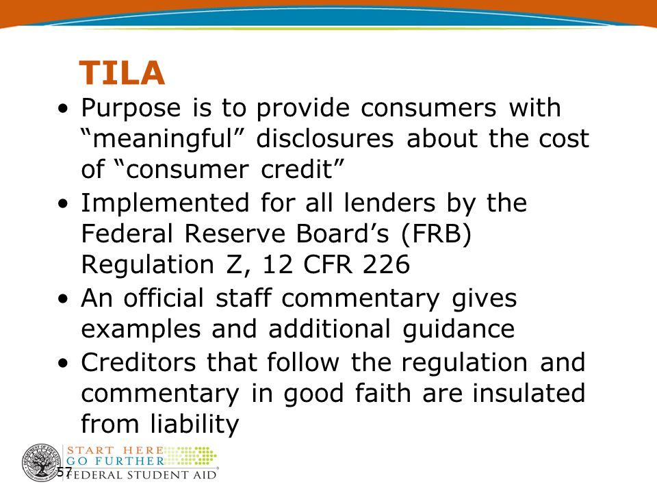 TILA Purpose is to provide consumers with meaningful disclosures about the cost of consumer credit Implemented for all lenders by the Federal Reserve Board's (FRB) Regulation Z, 12 CFR 226 An official staff commentary gives examples and additional guidance Creditors that follow the regulation and commentary in good faith are insulated from liability 57