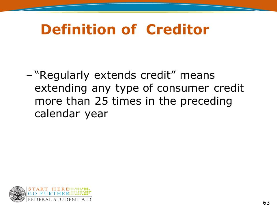 Definition of Creditor – Regularly extends credit means extending any type of consumer credit more than 25 times in the preceding calendar year 63