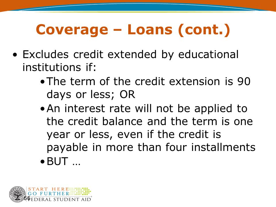 Coverage – Loans (cont.) Excludes credit extended by educational institutions if: The term of the credit extension is 90 days or less; OR An interest