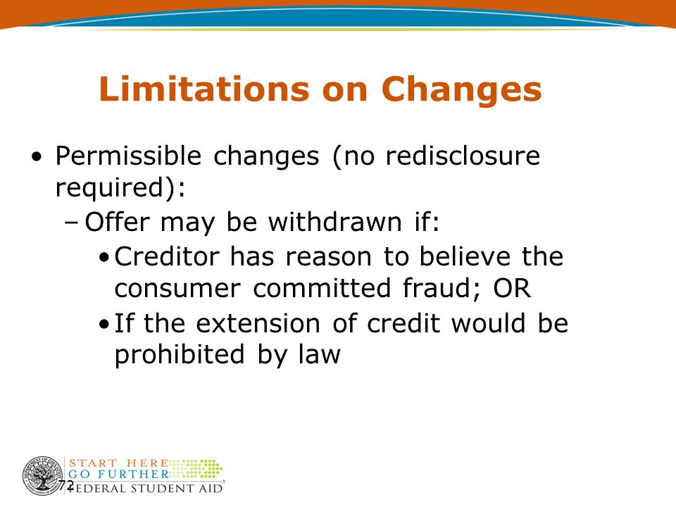 Limitations on Changes Permissible changes (no redisclosure required): –Offer may be withdrawn if: Creditor has reason to believe the consumer committ