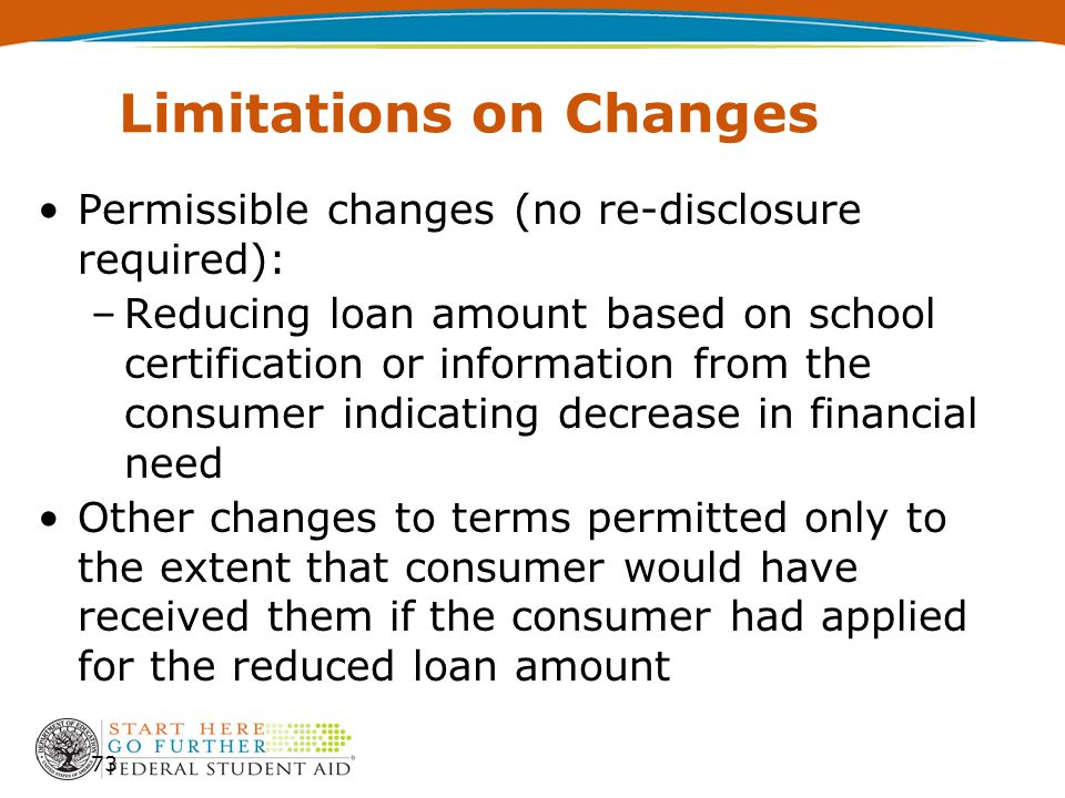 Limitations on Changes Permissible changes (no re-disclosure required): –Reducing loan amount based on school certification or information from the consumer indicating decrease in financial need Other changes to terms permitted only to the extent that consumer would have received them if the consumer had applied for the reduced loan amount 73