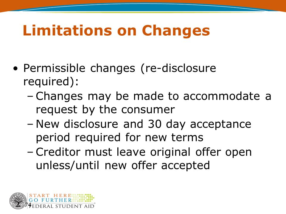 Limitations on Changes Permissible changes (re-disclosure required): –Changes may be made to accommodate a request by the consumer –New disclosure and 30 day acceptance period required for new terms –Creditor must leave original offer open unless/until new offer accepted 74