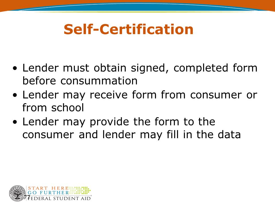 Self-Certification Lender must obtain signed, completed form before consummation Lender may receive form from consumer or from school Lender may provide the form to the consumer and lender may fill in the data 77