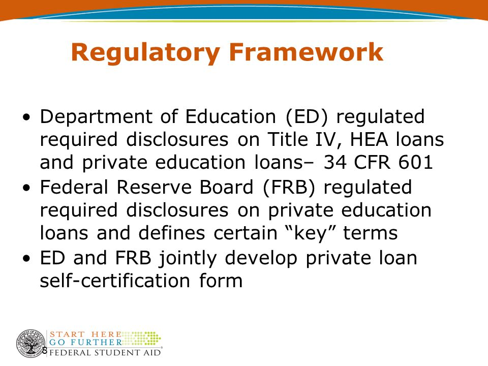 Regulatory Framework Department of Education (ED) regulated required disclosures on Title IV, HEA loans and private education loans– 34 CFR 601 Federal Reserve Board (FRB) regulated required disclosures on private education loans and defines certain key terms ED and FRB jointly develop private loan self-certification form 8