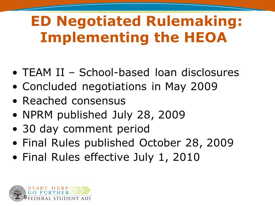 ED Negotiated Rulemaking: Implementing the HEOA TEAM II – School-based loan disclosures Concluded negotiations in May 2009 Reached consensus NPRM published July 28, 2009 30 day comment period Final Rules published October 28, 2009 Final Rules effective July 1, 2010 9