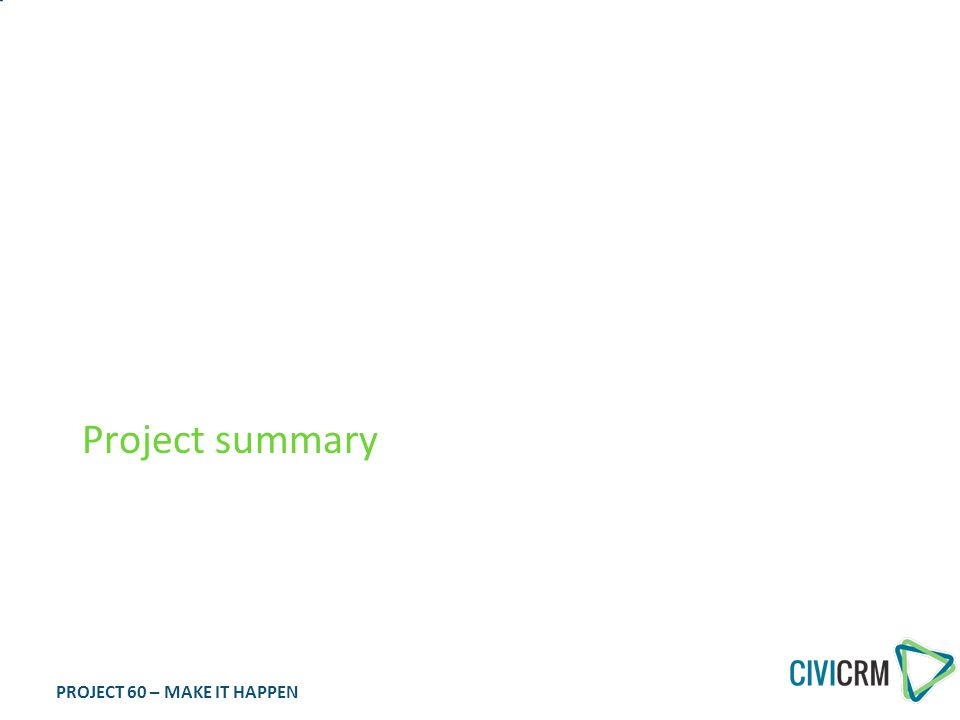 PROJECT 60 – MAKE IT HAPPEN Key CiviBanking components Import payment information from electronic bank files or from your accounting system Maintain a registry of bank account information to improve automated / assisted identification of contacts Close the accounting loop and help in allocating funds correctly (using CiviAccounts) Ensure consistency in bank information by processing bank statement sequences