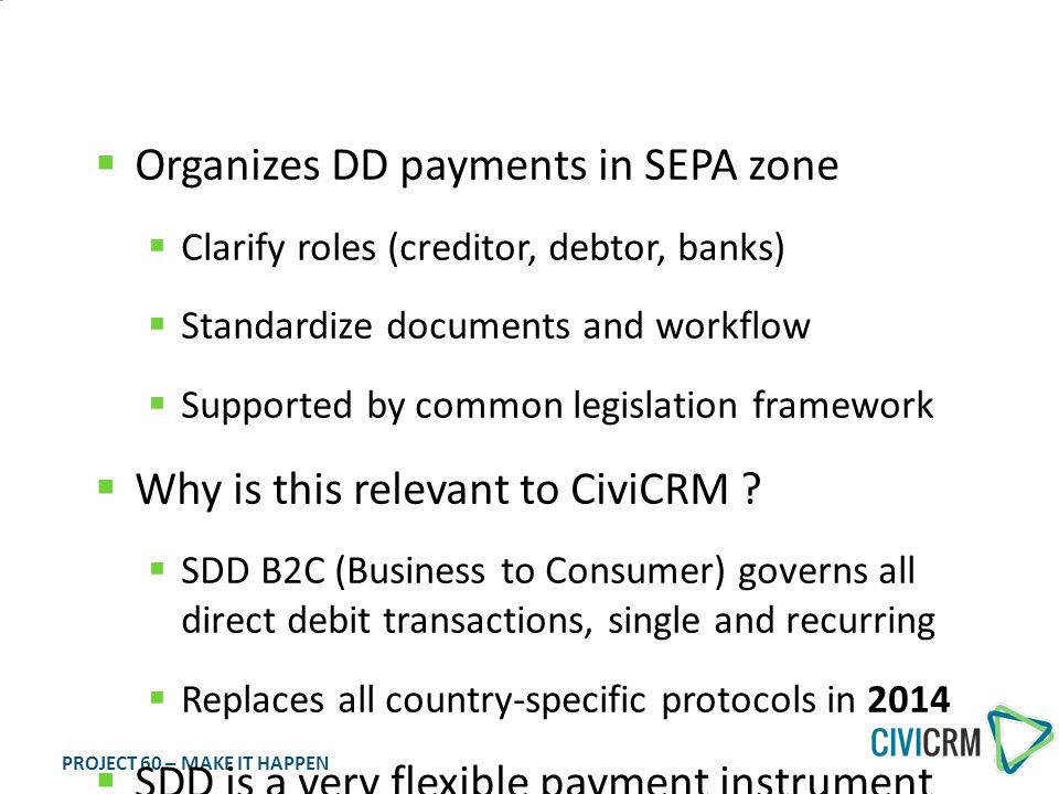 PROJECT 60 – MAKE IT HAPPEN SEPA Direct Debit  Organizes DD payments in SEPA zone  Clarify roles (creditor, debtor, banks)  Standardize documents and workflow  Supported by common legislation framework  Why is this relevant to CiviCRM .