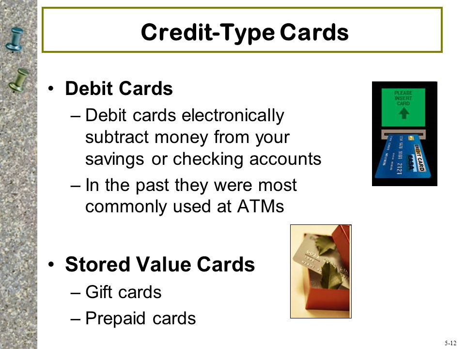 5-12 Credit-Type Cards Debit Cards –Debit cards electronically subtract money from your savings or checking accounts –In the past they were most commonly used at ATMs Stored Value Cards –Gift cards –Prepaid cards