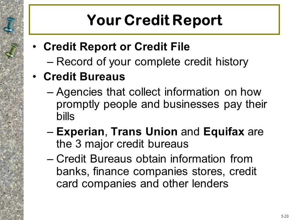 5-20 Your Credit Report Credit Report or Credit File –Record of your complete credit history Credit Bureaus –Agencies that collect information on how promptly people and businesses pay their bills –Experian, Trans Union and Equifax are the 3 major credit bureaus –Credit Bureaus obtain information from banks, finance companies stores, credit card companies and other lenders
