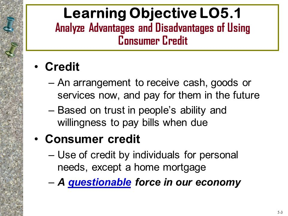 5-14 Sources of Consumer Credit Loans –Borrowing money with an agreement to repay along with interest within a certain amount of time Inexpensive loans –Parents or family members Medium-priced loans –Commercial banks, savings and loan associations, and credit unions Expensive loans –Finance and check cashing companies –Retailers such as car or appliance dealers –Bank credit cards and cash advances –Mob loan sharks